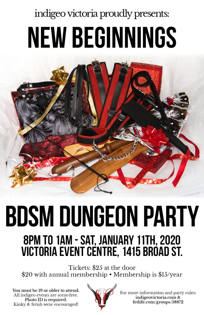 indigeo victoria proudly presents: new beginnings BDSM dungeon party. 8PM to 1AM, Saturday, January 11th, 2020. At the Victoria Event Centre, 1415 Broad St. Must be 19 or older to attend. All indigeo events are scent-free. Photo ID is required. Kinky & fetish wear encouraged!